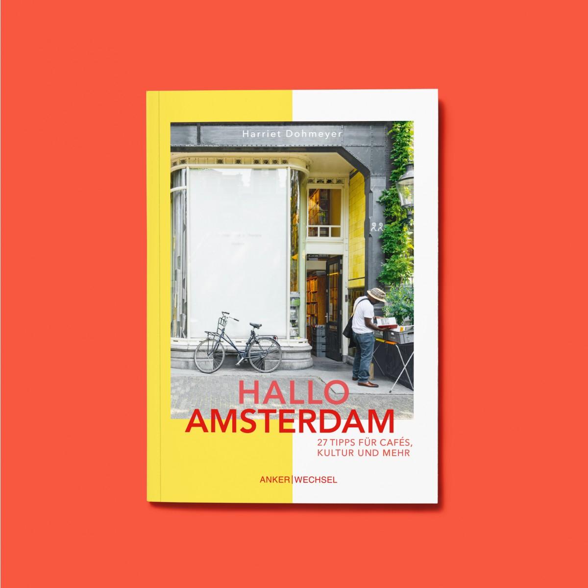 'Hallo Amsterdam': Kulinarik, Kultur, Cafés, Grachten und raue Lagerhallen / Ankerwechsel Verlag