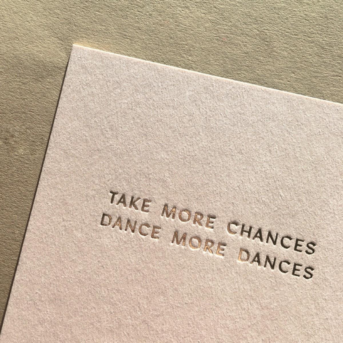 TAKE MORE CHANCES, DANCE MORE DANCES - A5 PRINT - LETTERPRESS