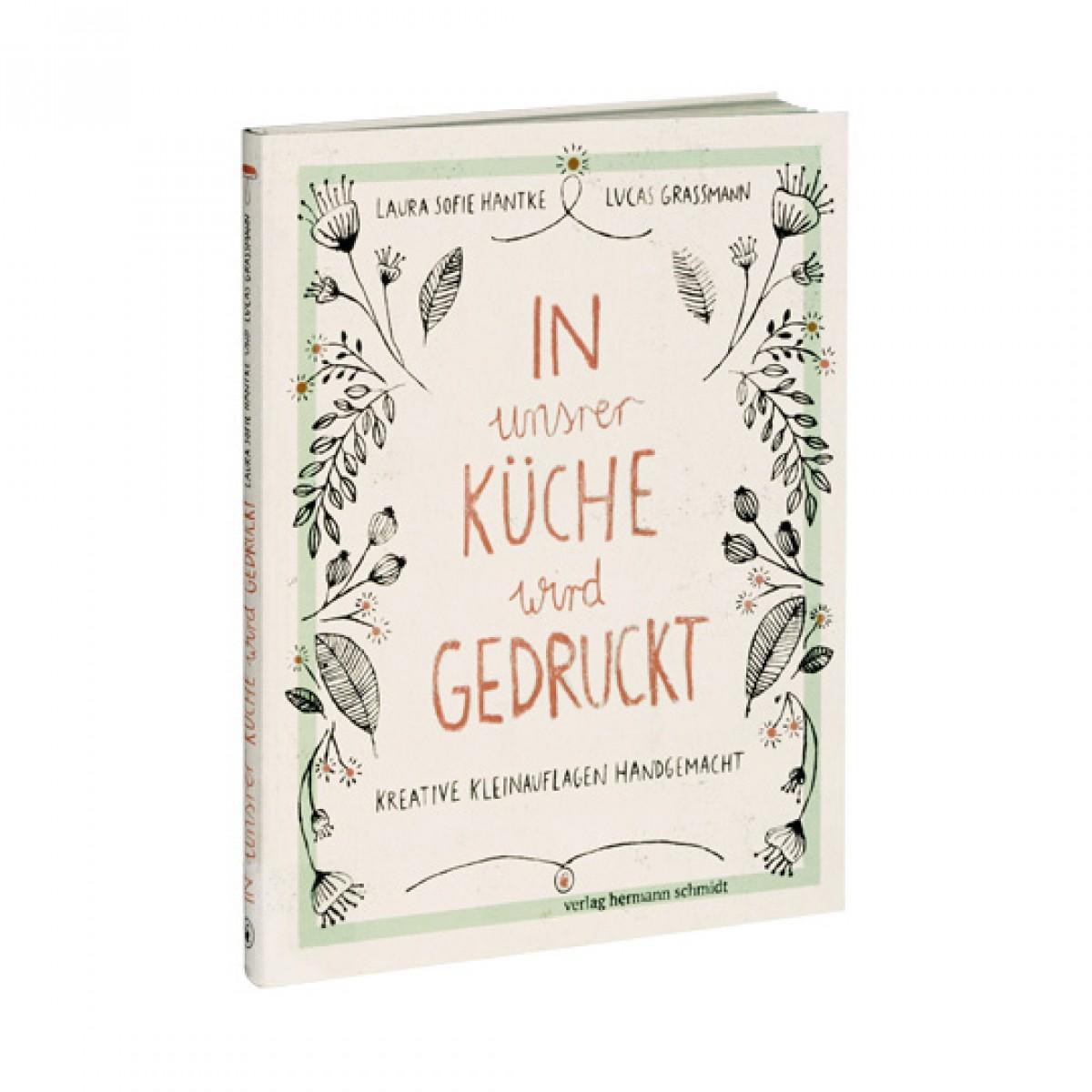 Laura Sofie Hantke & Lucas Grassmann - In unsrer Küche wird gedruckt - Kreative Kleinauflagen handgemacht