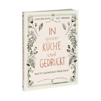 Laura Sofie Hantke | Lucas Grassmann »In unsrer Küche wird gedruckt – Kreative Kleinauflagen handgemacht«